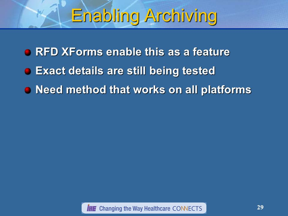 29 Enabling Archiving RFD XForms enable this as a feature Exact details are still being tested Need method that works on all platforms