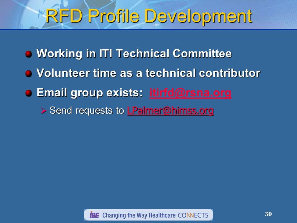30 RFD Profile Development Working in ITI Technical Committee Volunteer time as a technical contributor Email group exists: Email group exists: itirfd@rsna.orgitirfd@rsna.org Send requests to LPalmer@himss.org Send requests to LPalmer@himss.org LPalmer@himss.org