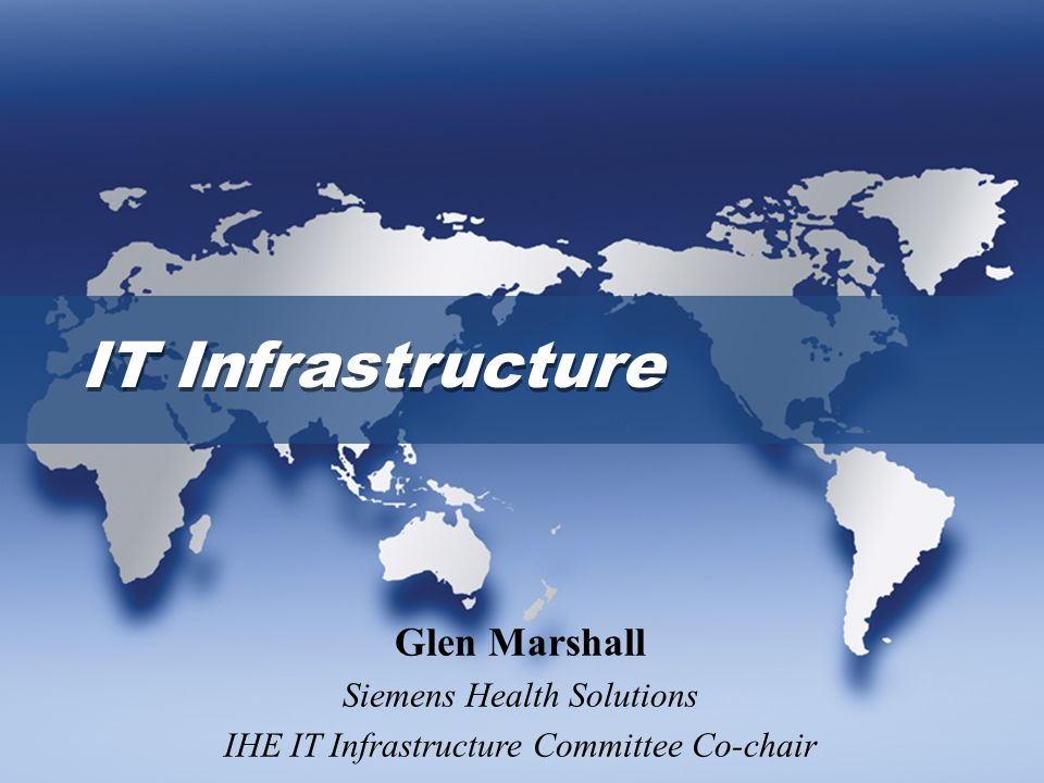 IT Infrastructure Glen Marshall Siemens Health Solutions IHE IT Infrastructure Committee Co-chair