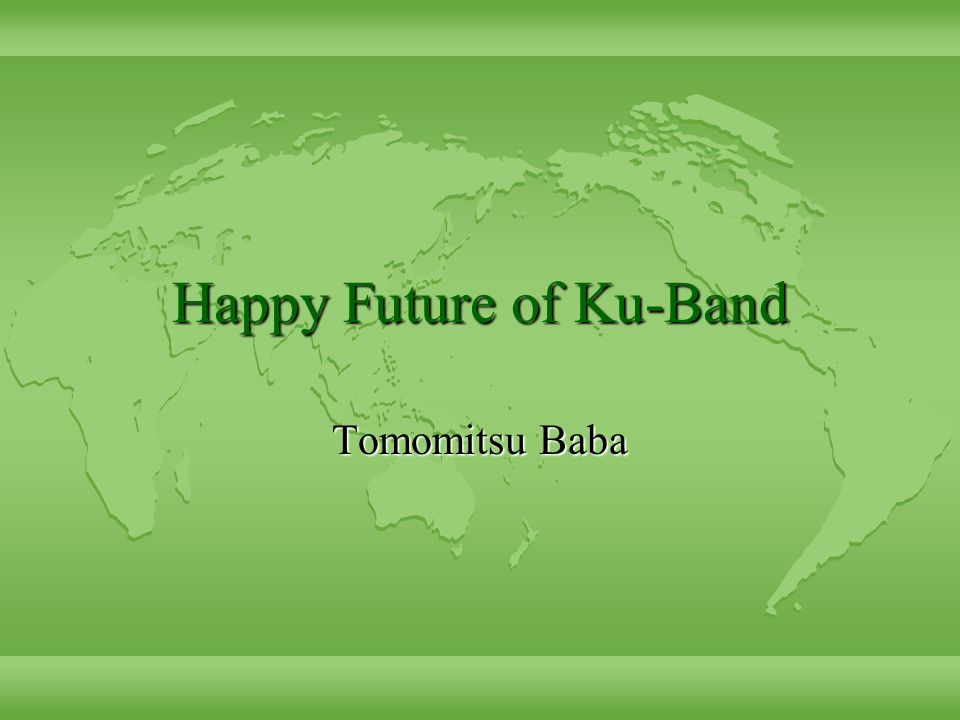Happy Future of Ku-Band Tomomitsu Baba