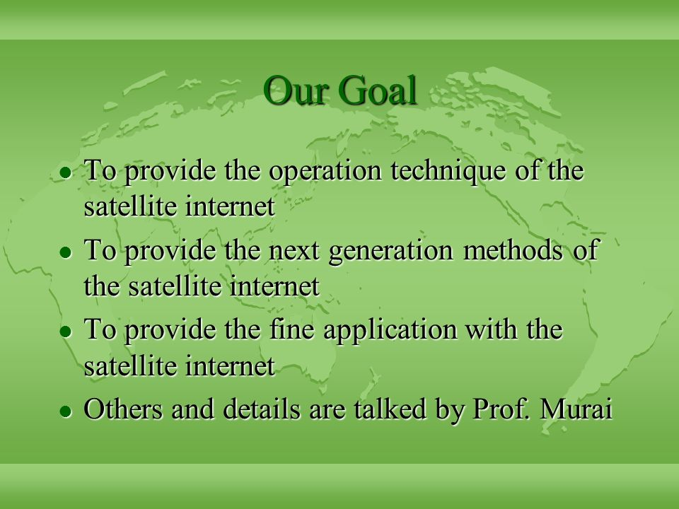 Our Goal l To provide the operation technique of the satellite internet l To provide the next generation methods of the satellite internet l To provide the fine application with the satellite internet l Others and details are talked by Prof.