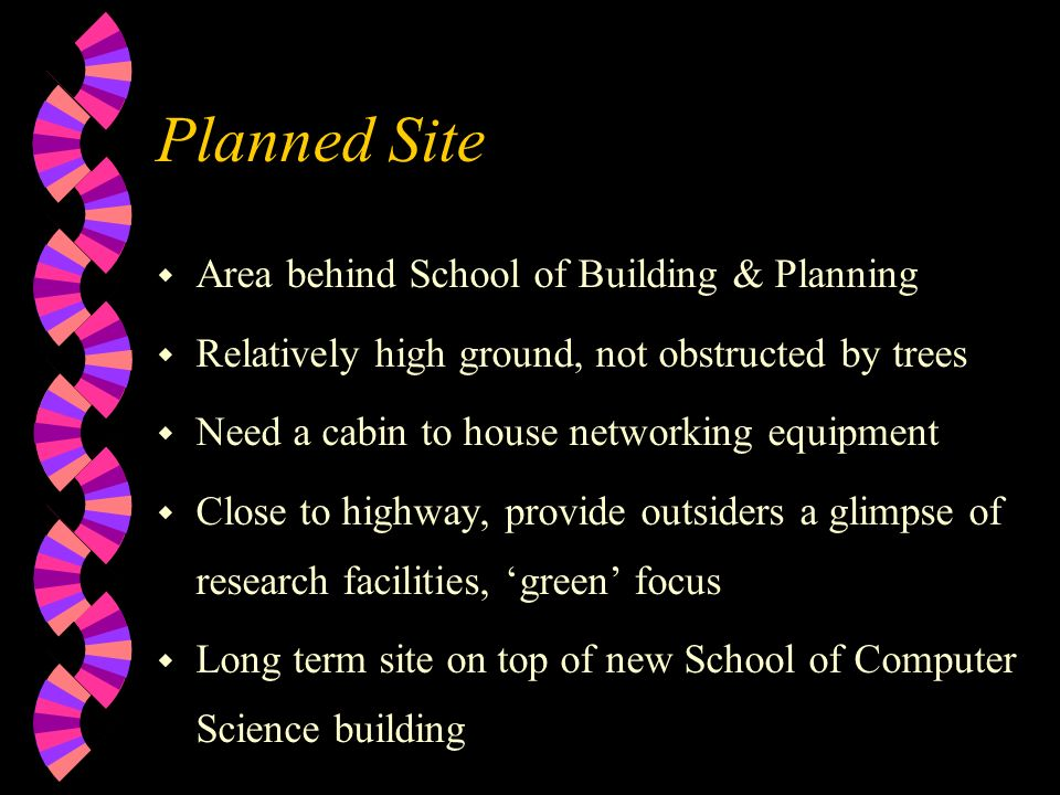 Planned Site w Area behind School of Building & Planning w Relatively high ground, not obstructed by trees w Need a cabin to house networking equipment w Close to highway, provide outsiders a glimpse of research facilities, green focus w Long term site on top of new School of Computer Science building