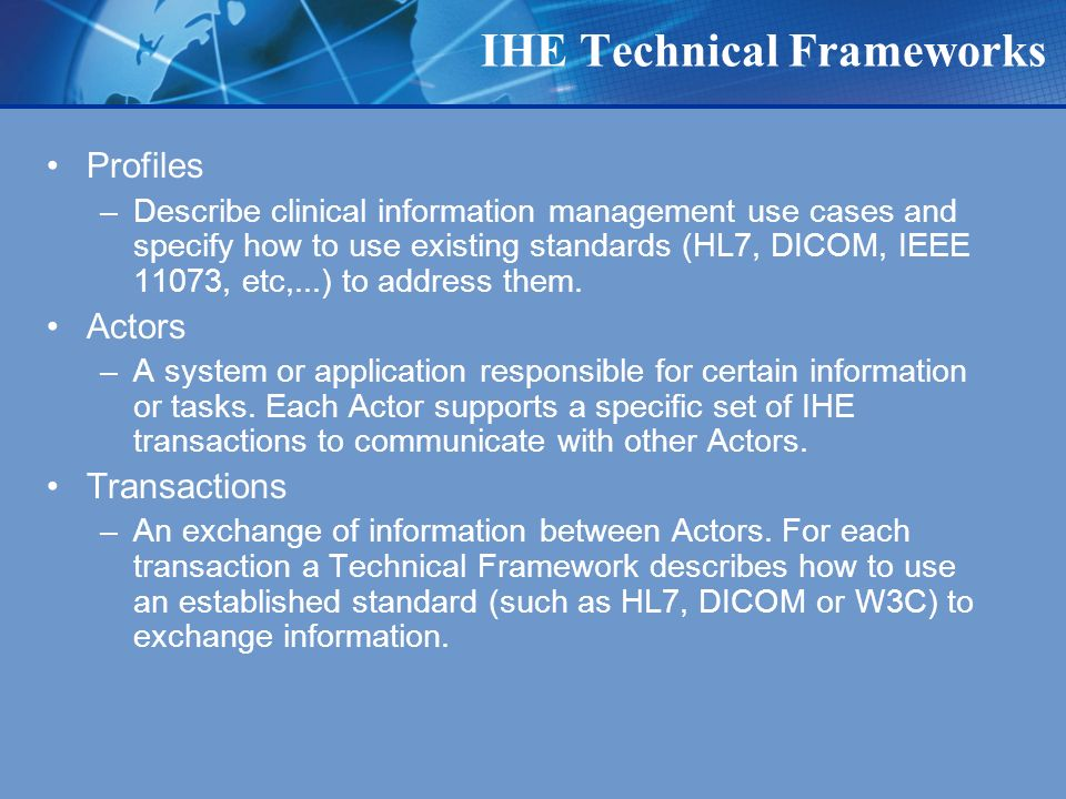 IHE Technical Frameworks Profiles –Describe clinical information management use cases and specify how to use existing standards (HL7, DICOM, IEEE 11073, etc,...) to address them.