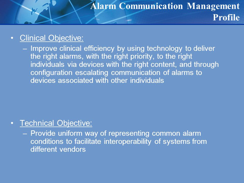 Alarm Communication Management Profile Clinical Objective: –Improve clinical efficiency by using technology to deliver the right alarms, with the right priority, to the right individuals via devices with the right content, and through configuration escalating communication of alarms to devices associated with other individuals Technical Objective: –Provide uniform way of representing common alarm conditions to facilitate interoperability of systems from different vendors