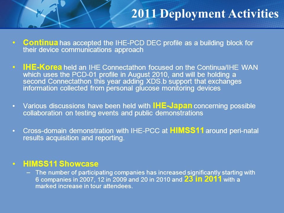 2011 Deployment Activities Continua has accepted the IHE-PCD DEC profile as a building block for their device communications approach IHE-Korea held an IHE Connectathon focused on the Continua/IHE WAN which uses the PCD-01 profile in August 2010, and will be holding a second Connectathon this year adding XDS.b support that exchanges information collected from personal glucose monitoring devices Various discussions have been held with IHE-Japan concerning possible collaboration on testing events and public demonstrations Cross-domain demonstration with IHE-PCC at HIMSS11 around peri-natal results acquisition and reporting.