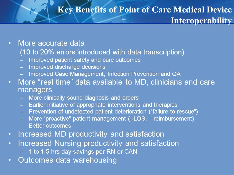 Key Benefits of Point of Care Medical Device Interoperability More accurate data (10 to 20% errors introduced with data transcription) –Improved patient safety and care outcomes –Improved discharge decisions –Improved Case Management, Infection Prevention and QA More real time data available to MD, clinicians and care managers –More clinically sound diagnosis and orders –Earlier initiative of appropriate interventions and therapies –Prevention of undetected patient deterioration (failure to rescue) –More proactive patient management ( LOS, reimbursement) –Better outcomes Increased MD productivity and satisfaction Increased Nursing productivity and satisfaction –1 to 1.5 hrs day savings per RN or CAN Outcomes data warehousing