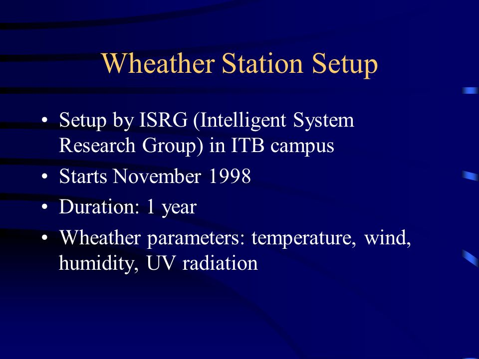 Wheather Station Setup Setup by ISRG (Intelligent System Research Group) in ITB campus Starts November 1998 Duration: 1 year Wheather parameters: temp