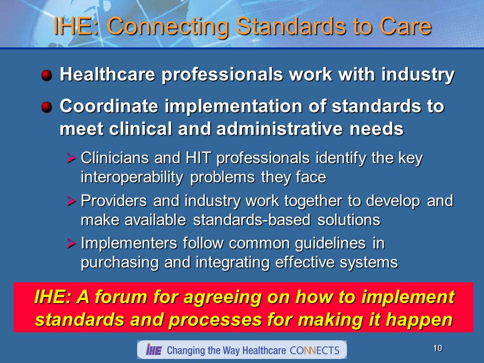 9 Standards: Necessary…Not Sufficient Standards are Foundational - to interoperability and communications Foundational - to interoperability and communications Broad - varying interpretations and implementations Broad - varying interpretations and implementations Narrow - may not consider relationships between standards domains Narrow - may not consider relationships between standards domains Plentiful - often redundant or disjointed Plentiful - often redundant or disjointed Focused - standards implementation guides focus only on a single standard Focused - standards implementation guides focus only on a single standard IHE provides a standard process for implementing multiple standards