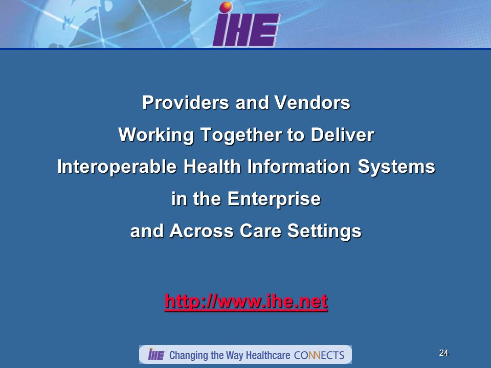 23 How to Use IHE As a Vendor Implementer Implement IHE Integration Profiles Test systems through Connectathon process Publish an IHE Integration Statement for products As a User Implementer or Consultant Use IHE Integration Profiles to develop interoperability strategy Use Connectathon Results and Integration Statements to evaluate vendors Demand IHE Integration Profile compliance in RFPs