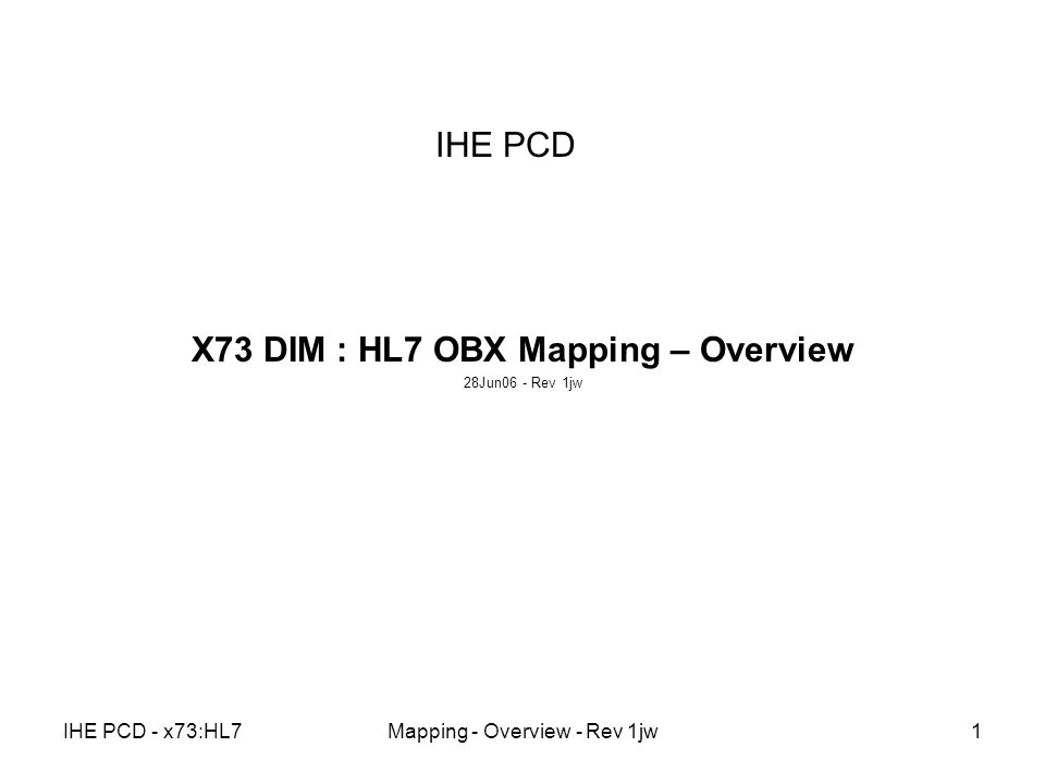 IHE PCD - x73:HL7Mapping - Overview - Rev 1jw1 IHE PCD X73 DIM : HL7 OBX Mapping – Overview 28Jun06 - Rev 1jw