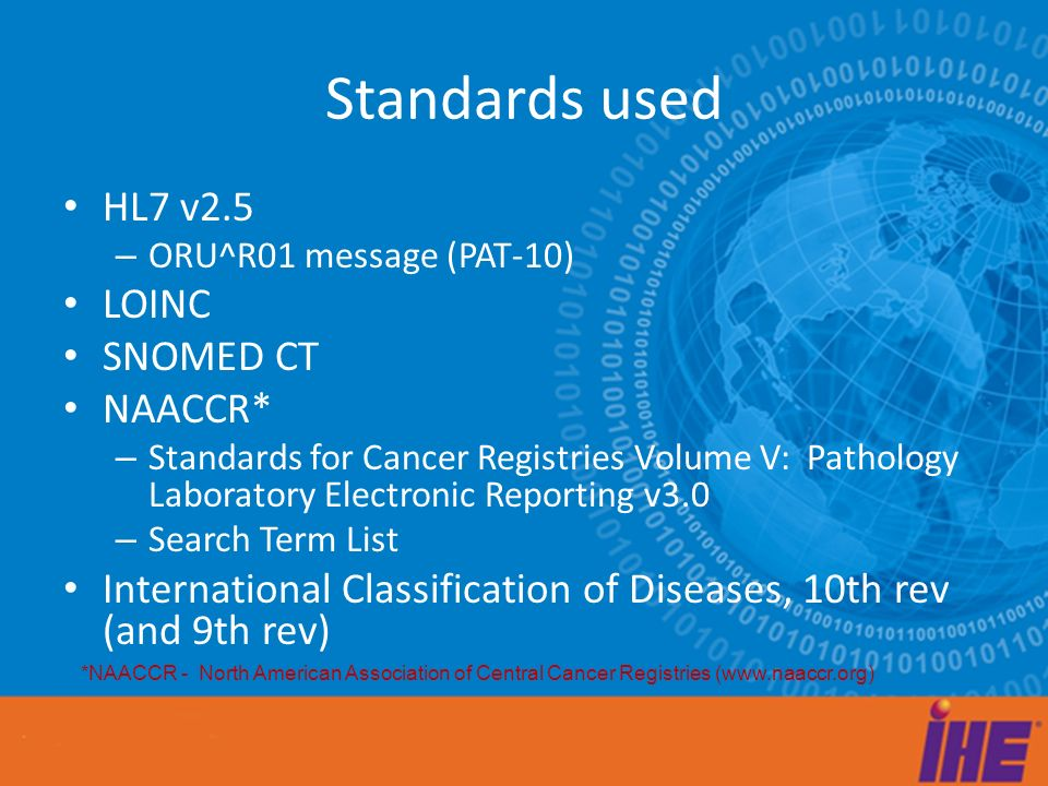 Standards used HL7 v2.5 – ORU^R01 message (PAT-10) LOINC SNOMED CT NAACCR* – Standards for Cancer Registries Volume V: Pathology Laboratory Electronic Reporting v3.0 – Search Term List International Classification of Diseases, 10th rev (and 9th rev) *NAACCR - North American Association of Central Cancer Registries (www.naaccr.org)