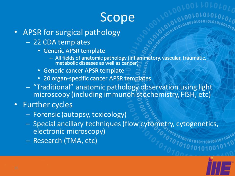 Scope APSR for surgical pathology – 22 CDA templates Generic APSR template – All fields of anatomic pathology (inflammatory, vascular, traumatic, metabolic diseases as well as cancer) Generic cancer APSR template 20 organ-specific cancer APSR templates – Traditional anatomic pathology observation using light microscopy (including immunohistochemistry, FISH, etc) Further cycles – Forensic (autopsy, toxicology) – Special ancillary techniques (flow cytometry, cytogenetics, electronic microscopy) – Research (TMA, etc) 16