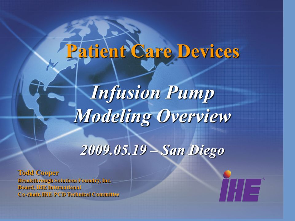 Patient Care Devices Infusion Pump Modeling Overview 2009.05.19 – San Diego Todd Cooper Breakthrough Solutions Foundry, Inc. Board, IHE International