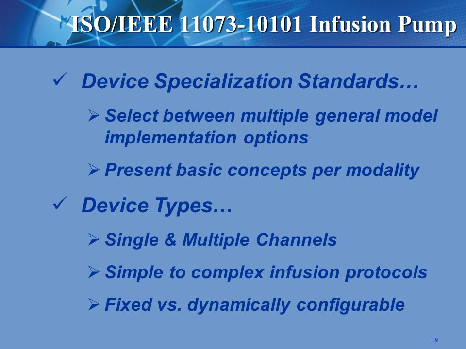 19 ISO/IEEE 11073-10101 Infusion Pump Device Specialization Standards… Select between multiple general model implementation options Present basic concepts per modality Device Types… Single & Multiple Channels Simple to complex infusion protocols Fixed vs.