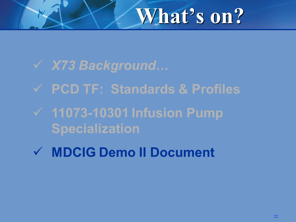 22 X73 Background… PCD TF: Standards & Profiles 11073-10301 Infusion Pump Specialization MDCIG Demo II Document Whats on