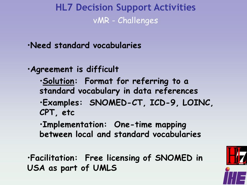 HL7 Decision Support Activities vMR - Challenges Need standard vocabularies Agreement is difficult Solution: Format for referring to a standard vocabulary in data references Examples: SNOMED-CT, ICD-9, LOINC, CPT, etc Implementation: One-time mapping between local and standard vocabularies Facilitation: Free licensing of SNOMED in USA as part of UMLS