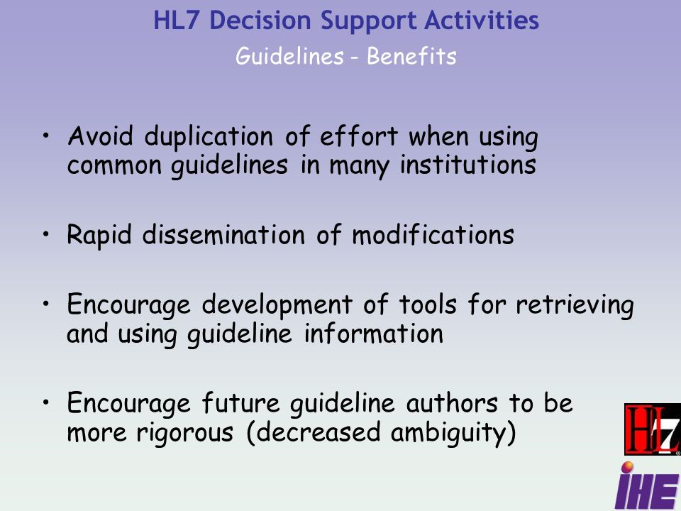 Avoid duplication of effort when using common guidelines in many institutions Rapid dissemination of modifications Encourage development of tools for retrieving and using guideline information Encourage future guideline authors to be more rigorous (decreased ambiguity) HL7 Decision Support Activities Guidelines - Benefits