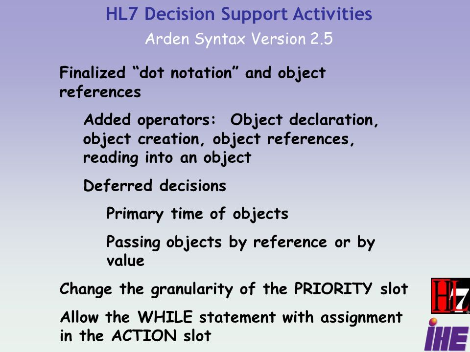 Finalized dot notation and object references Added operators: Object declaration, object creation, object references, reading into an object Deferred decisions Primary time of objects Passing objects by reference or by value Change the granularity of the PRIORITY slot Allow the WHILE statement with assignment in the ACTION slot HL7 Decision Support Activities Arden Syntax Version 2.5