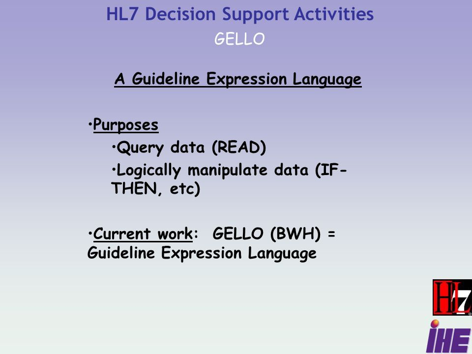 HL7 Decision Support Activities GELLO A Guideline Expression Language Purposes Query data (READ) Logically manipulate data (IF- THEN, etc) Current work: GELLO (BWH) = Guideline Expression Language