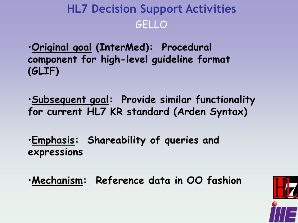 HL7 Decision Support Activities GELLO Original goal (InterMed): Procedural component for high-level guideline format (GLIF) Subsequent goal: Provide similar functionality for current HL7 KR standard (Arden Syntax) Emphasis: Shareability of queries and expressions Mechanism: Reference data in OO fashion