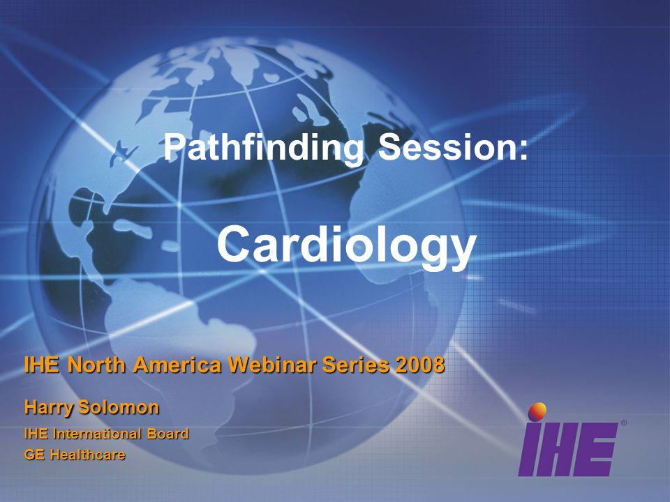 Pathfinding Session: Cardiology IHE North America Webinar Series 2008 Harry Solomon IHE International Board GE Healthcare