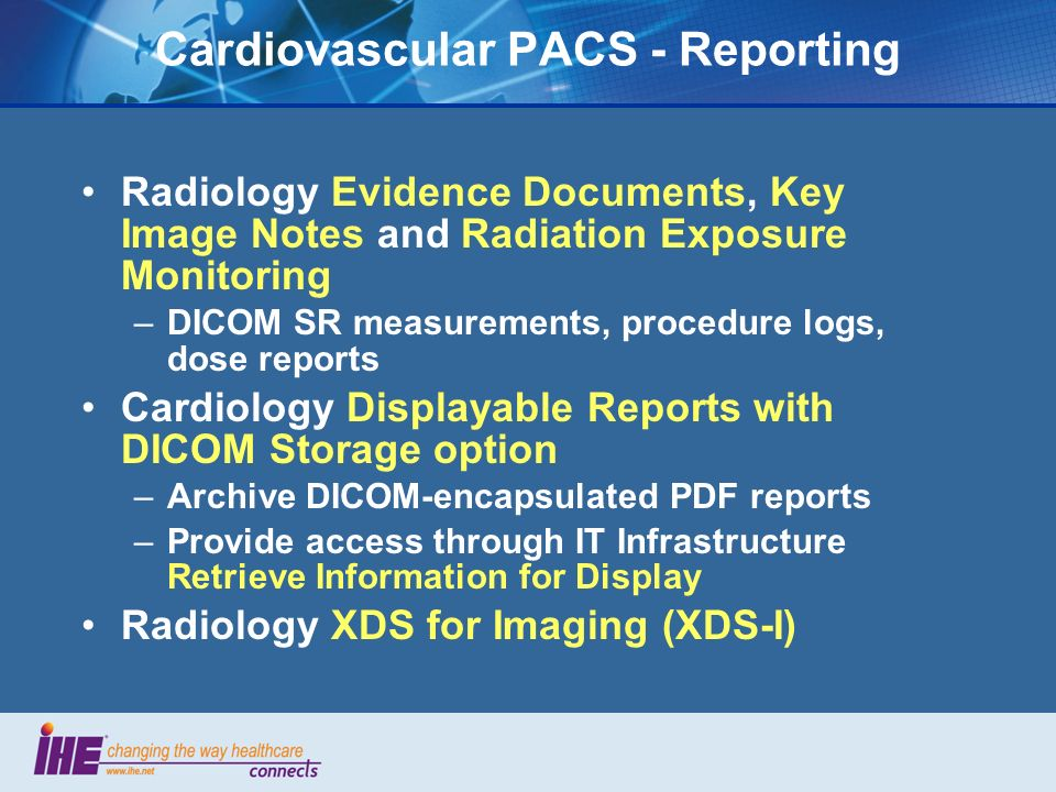 Cardiovascular PACS - Reporting Radiology Evidence Documents, Key Image Notes and Radiation Exposure Monitoring –DICOM SR measurements, procedure logs, dose reports Cardiology Displayable Reports with DICOM Storage option –Archive DICOM-encapsulated PDF reports –Provide access through IT Infrastructure Retrieve Information for Display Radiology XDS for Imaging (XDS-I)