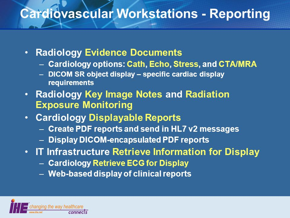 Cardiovascular Workstations - Reporting Radiology Evidence Documents –Cardiology options: Cath, Echo, Stress, and CTA/MRA –DICOM SR object display – specific cardiac display requirements Radiology Key Image Notes and Radiation Exposure Monitoring Cardiology Displayable Reports –Create PDF reports and send in HL7 v2 messages –Display DICOM-encapsulated PDF reports IT Infrastructure Retrieve Information for Display –Cardiology Retrieve ECG for Display –Web-based display of clinical reports