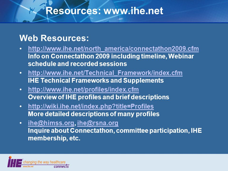 Resources: www.ihe.net Web Resources: http://www.ihe.net/north_america/connectathon2009.cfm Info on Connectathon 2009 including timeline, Webinar schedule and recorded sessionshttp://www.ihe.net/north_america/connectathon2009.cfm http://www.ihe.net/Technical_Framework/index.cfm IHE Technical Frameworks and Supplementshttp://www.ihe.net/Technical_Framework/index.cfm http://www.ihe.net/profiles/index.cfm Overview of IHE profiles and brief descriptionshttp://www.ihe.net/profiles/index.cfm http://wiki.ihe.net/index.php?title=Profiles More detailed descriptions of many profileshttp://wiki.ihe.net/index.php?title=Profiles ihe@himss.org, ihe@rsna.org Inquire about Connectathon, committee participation, IHE membership, etc.ihe@himss.orgihe@rsna.org
