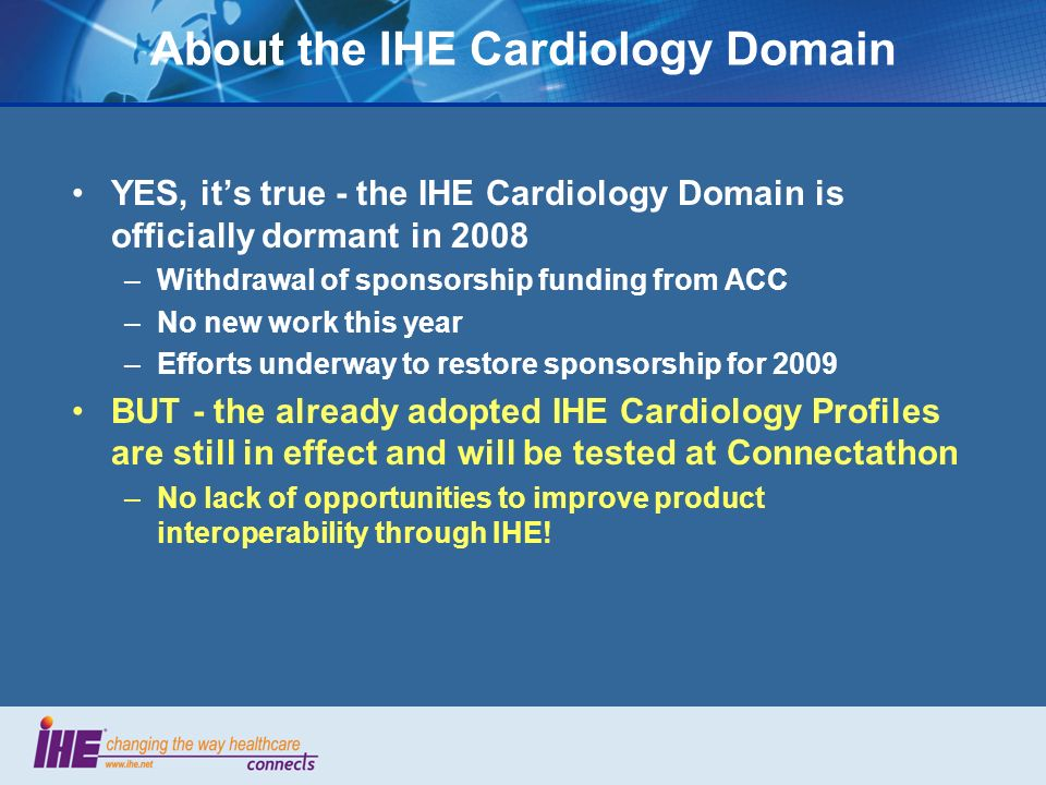 About the IHE Cardiology Domain YES, its true - the IHE Cardiology Domain is officially dormant in 2008 –Withdrawal of sponsorship funding from ACC –No new work this year –Efforts underway to restore sponsorship for 2009 BUT - the already adopted IHE Cardiology Profiles are still in effect and will be tested at Connectathon –No lack of opportunities to improve product interoperability through IHE!