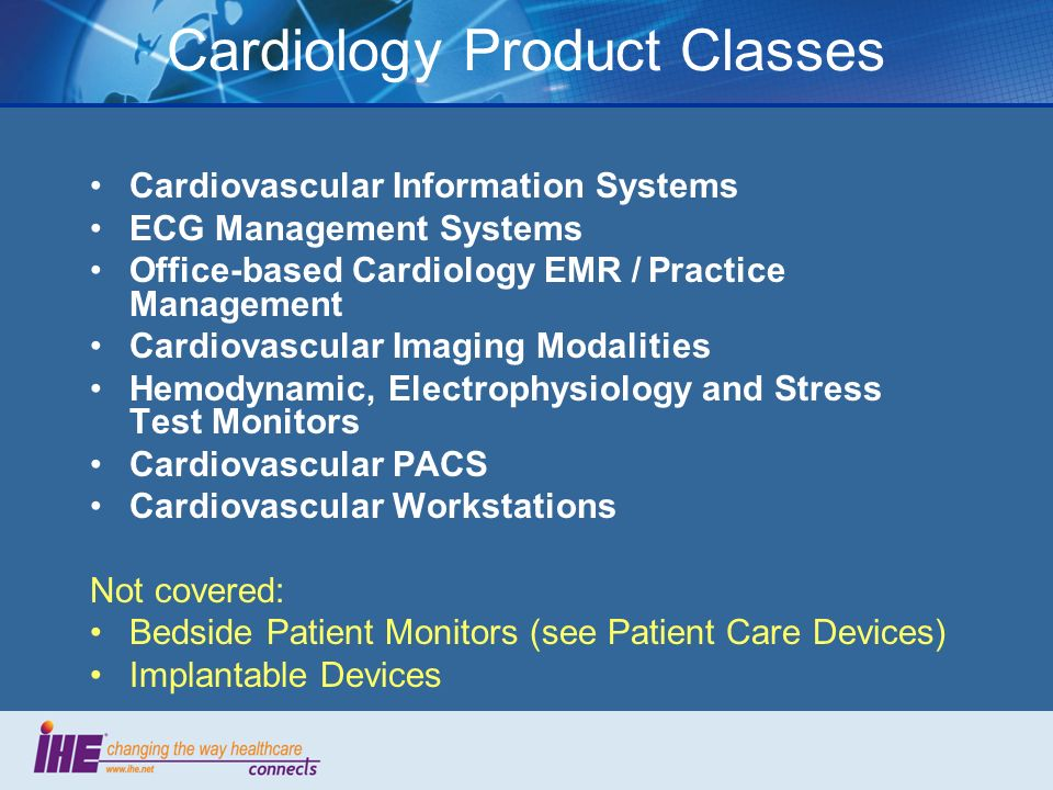 Cardiology Product Classes Cardiovascular Information Systems ECG Management Systems Office-based Cardiology EMR / Practice Management Cardiovascular Imaging Modalities Hemodynamic, Electrophysiology and Stress Test Monitors Cardiovascular PACS Cardiovascular Workstations Not covered: Bedside Patient Monitors (see Patient Care Devices) Implantable Devices