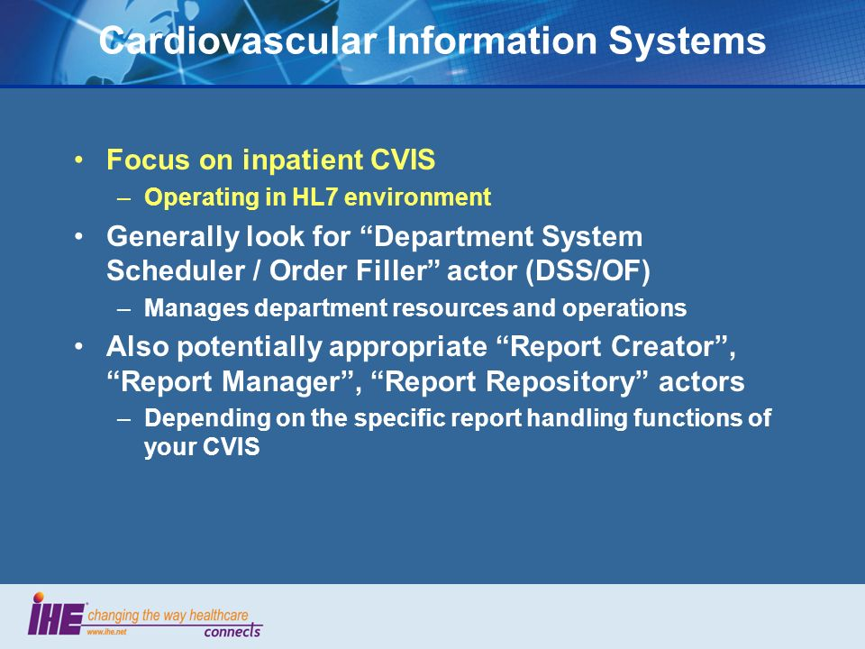 Cardiovascular Information Systems Focus on inpatient CVIS –Operating in HL7 environment Generally look for Department System Scheduler / Order Filler