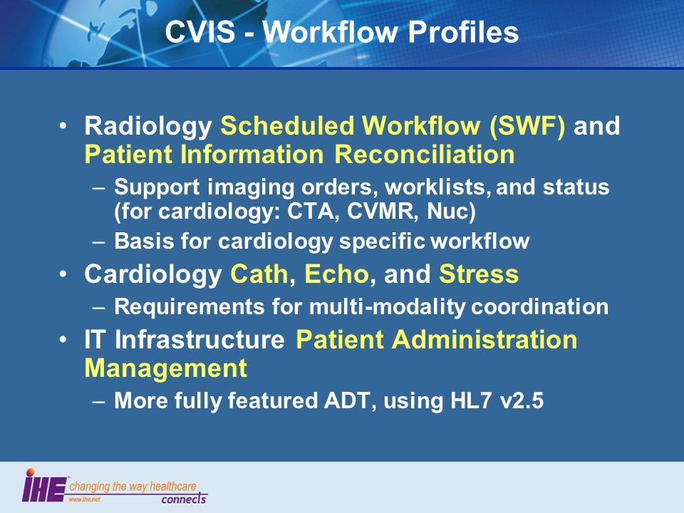 CVIS - Workflow Profiles Radiology Scheduled Workflow (SWF) and Patient Information Reconciliation –Support imaging orders, worklists, and status (for cardiology: CTA, CVMR, Nuc) –Basis for cardiology specific workflow Cardiology Cath, Echo, and Stress –Requirements for multi-modality coordination IT Infrastructure Patient Administration Management –More fully featured ADT, using HL7 v2.5