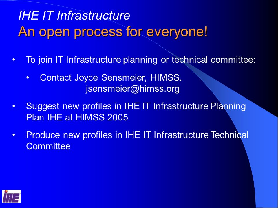 IHE IT Infrastructure An open process for everyone! To join IT Infrastructure planning or technical committee: Contact Joyce Sensmeier, HIMSS. jsensme