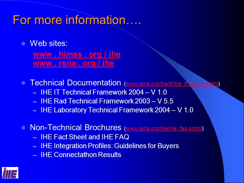 For more information…. Web sites: www. himss. org / ihe www. rsna. org / ihe Technical Documentation (www.rsna.org/ihe/tf/ihe_tf_index.shtml)www.rsna.