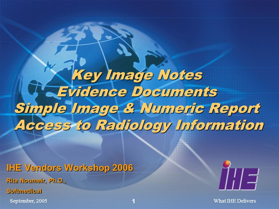 September, 2005What IHE Delivers 1 Key Image Notes Evidence Documents Simple Image & Numeric Report Access to Radiology Information IHE Vendors Worksh