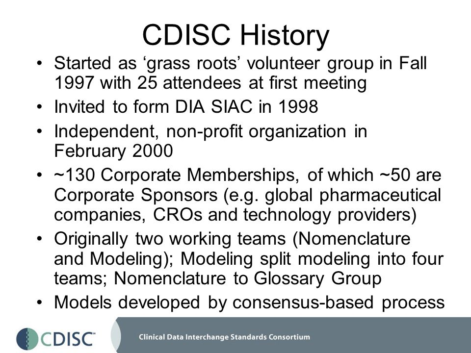 CDISC History Started as grass roots volunteer group in Fall 1997 with 25 attendees at first meeting Invited to form DIA SIAC in 1998 Independent, non-profit organization in February 2000 ~130 Corporate Memberships, of which ~50 are Corporate Sponsors (e.g.