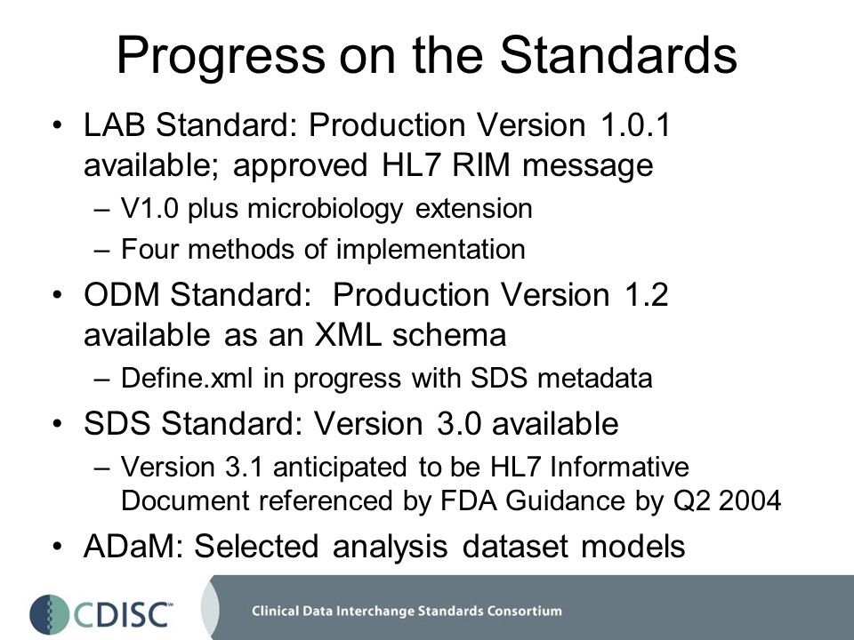 Progress on the Standards LAB Standard: Production Version 1.0.1 available; approved HL7 RIM message –V1.0 plus microbiology extension –Four methods of implementation ODM Standard: Production Version 1.2 available as an XML schema –Define.xml in progress with SDS metadata SDS Standard: Version 3.0 available –Version 3.1 anticipated to be HL7 Informative Document referenced by FDA Guidance by Q2 2004 ADaM: Selected analysis dataset models