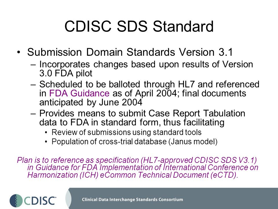 CDISC SDS Standard Submission Domain Standards Version 3.1 –Incorporates changes based upon results of Version 3.0 FDA pilot –Scheduled to be balloted