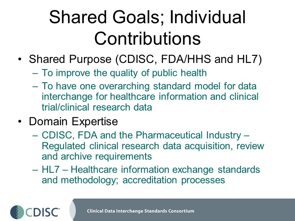 Shared Goals; Individual Contributions Shared Purpose (CDISC, FDA/HHS and HL7) –To improve the quality of public health –To have one overarching standard model for data interchange for healthcare information and clinical trial/clinical research data Domain Expertise –CDISC, FDA and the Pharmaceutical Industry – Regulated clinical research data acquisition, review and archive requirements –HL7 – Healthcare information exchange standards and methodology; accreditation processes