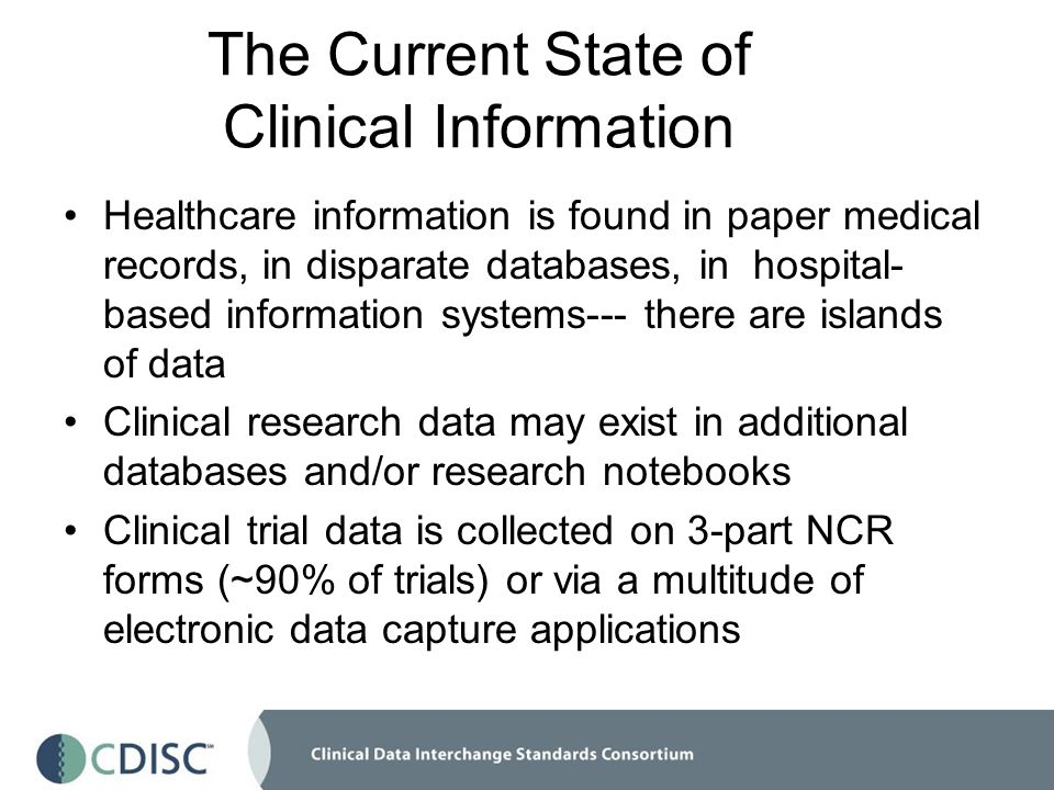 The Current State of Clinical Information Healthcare information is found in paper medical records, in disparate databases, in hospital- based information systems--- there are islands of data Clinical research data may exist in additional databases and/or research notebooks Clinical trial data is collected on 3-part NCR forms (~90% of trials) or via a multitude of electronic data capture applications