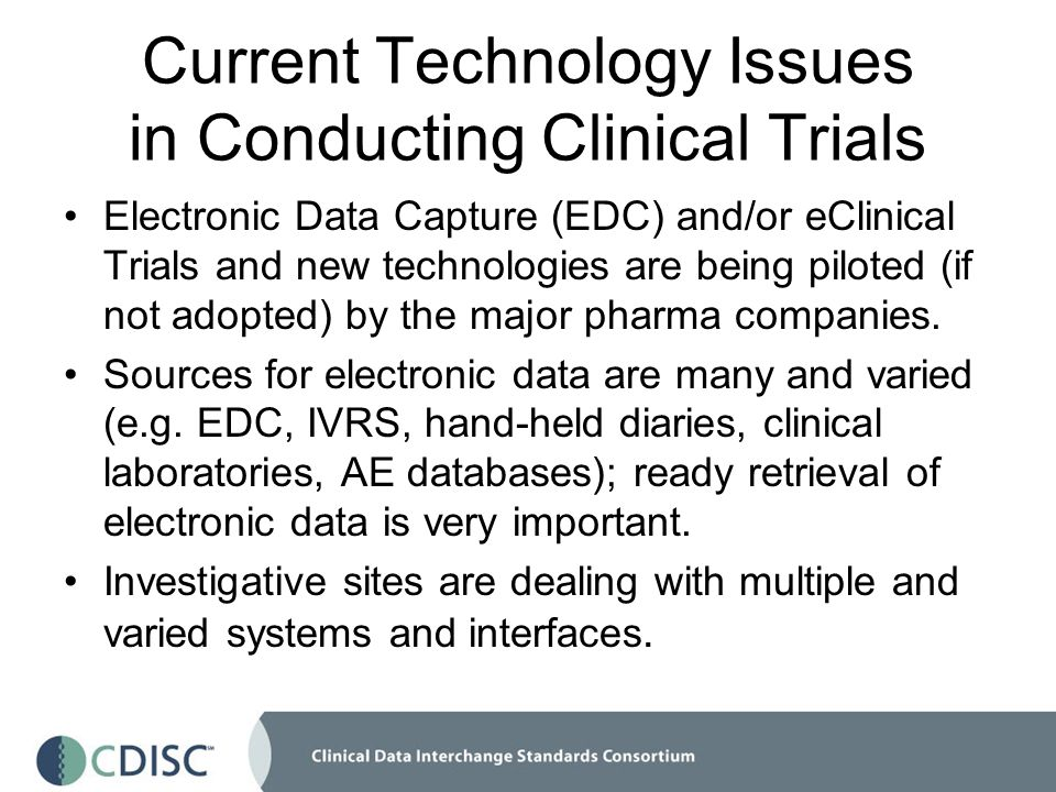 Current Technology Issues in Conducting Clinical Trials Electronic Data Capture (EDC) and/or eClinical Trials and new technologies are being piloted (