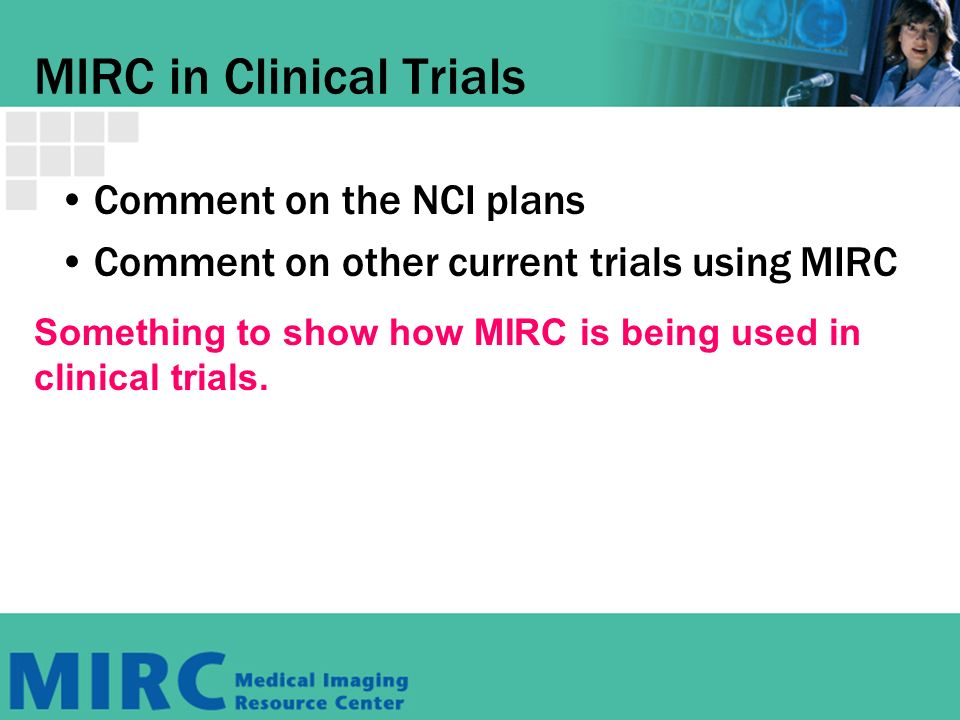 MIRC in Clinical Trials Comment on the NCI plans Comment on other current trials using MIRC Something to show how MIRC is being used in clinical trials.