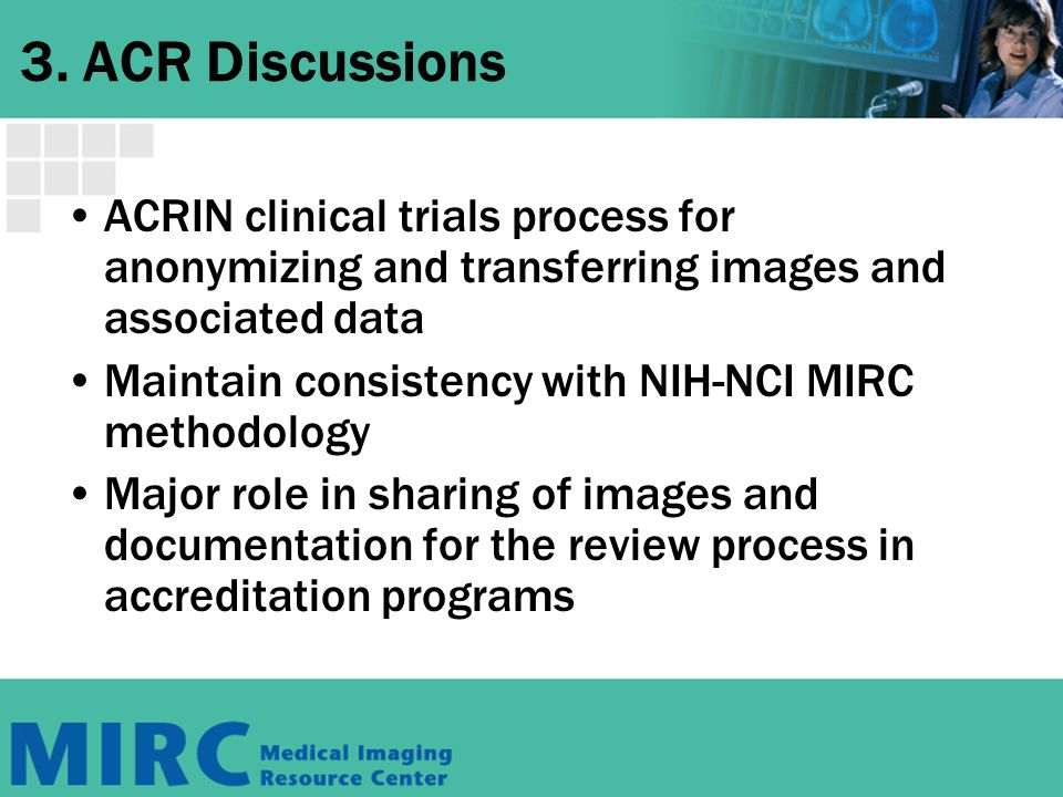 3. ACR Discussions ACRIN clinical trials process for anonymizing and transferring images and associated data Maintain consistency with NIH-NCI MIRC me