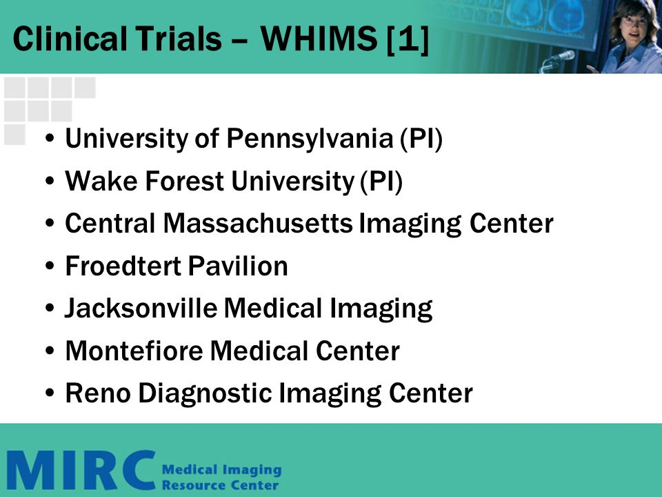 Clinical Trials – WHIMS [1] University of Pennsylvania (PI) Wake Forest University (PI) Central Massachusetts Imaging Center Froedtert Pavilion Jacksonville Medical Imaging Montefiore Medical Center Reno Diagnostic Imaging Center