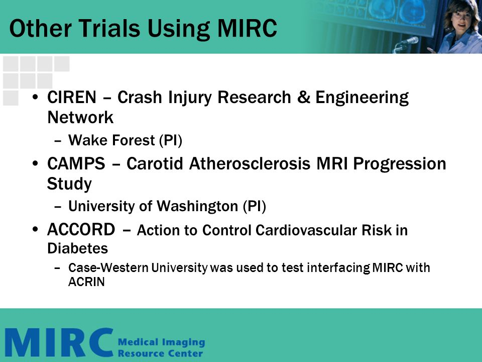 Other Trials Using MIRC CIREN – Crash Injury Research & Engineering Network –Wake Forest (PI) CAMPS – Carotid Atherosclerosis MRI Progression Study –University of Washington (PI) ACCORD – Action to Control Cardiovascular Risk in Diabetes –Case-Western University was used to test interfacing MIRC with ACRIN