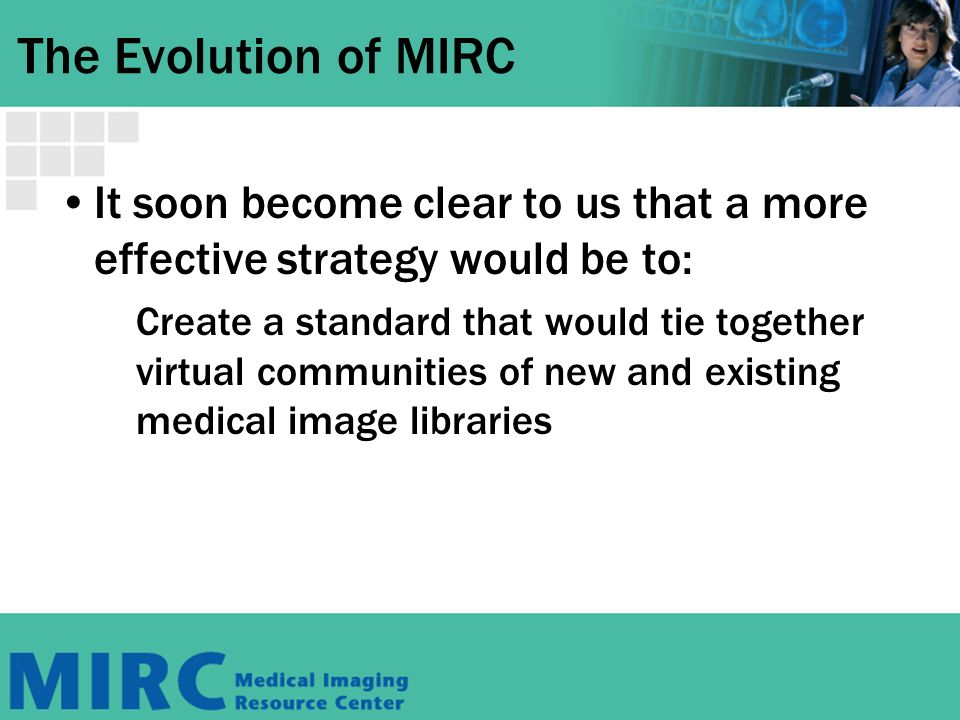 The Evolution of MIRC It soon become clear to us that a more effective strategy would be to: Create a standard that would tie together virtual communities of new and existing medical image libraries