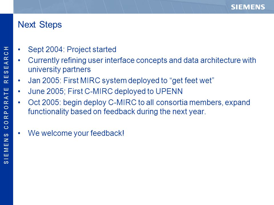 S I E M E N S C O R P O R A T E R E S E A R C H Next Steps Sept 2004: Project started Currently refining user interface concepts and data architecture with university partners Jan 2005: First MIRC system deployed to get feet wet June 2005; First C-MIRC deployed to UPENN Oct 2005: begin deploy C-MIRC to all consortia members, expand functionality based on feedback during the next year.