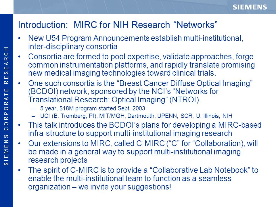 S I E M E N S C O R P O R A T E R E S E A R C H Introduction: MIRC for NIH Research Networks New U54 Program Announcements establish multi-institutional, inter-disciplinary consortia Consortia are formed to pool expertise, validate approaches, forge common instrumentation platforms, and rapidly translate promising new medical imaging technologies toward clinical trials.