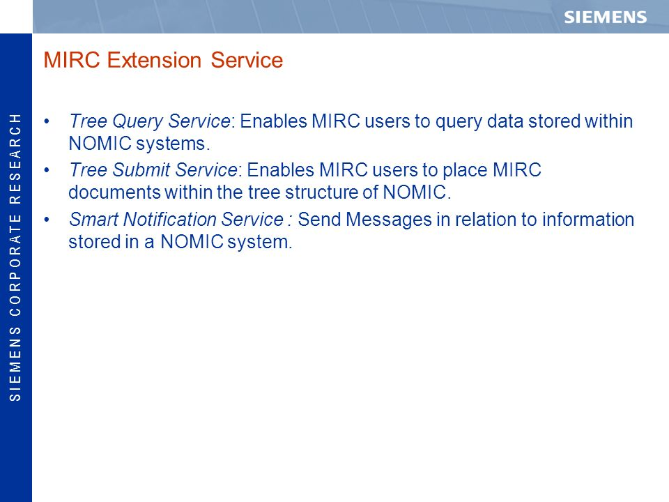 S I E M E N S C O R P O R A T E R E S E A R C H MIRC Extension Service Tree Query Service: Enables MIRC users to query data stored within NOMIC systems.