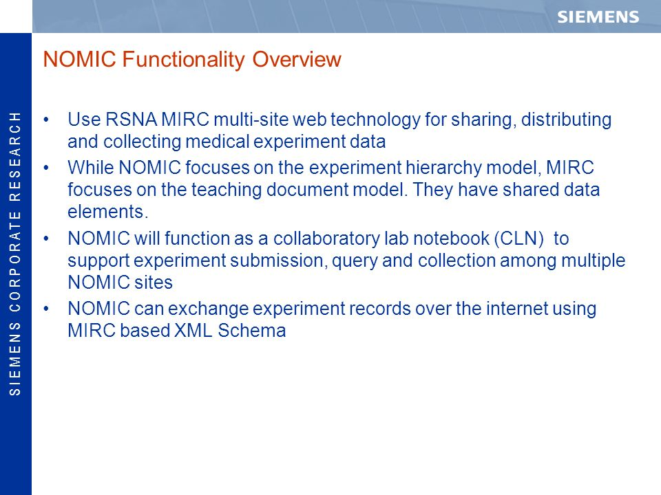 S I E M E N S C O R P O R A T E R E S E A R C H NOMIC Functionality Overview Use RSNA MIRC multi-site web technology for sharing, distributing and collecting medical experiment data While NOMIC focuses on the experiment hierarchy model, MIRC focuses on the teaching document model.